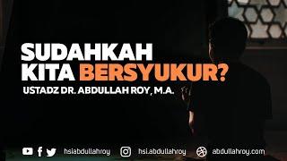 Sudahkah Kita Bersyukur? | Ustadz Dr. Abdullah Roy, M.A.