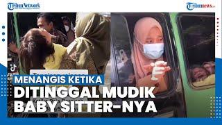 Momen haru Balita Menangis Ketika Ditinggal Mudik Baby Sitter-nya, Histeris dan Tak Mau Berpisah