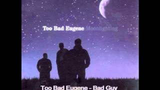 Too Bad Eugene - Bad Guy