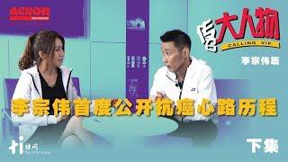传召大人物 | 李宗伟篇(下集):李宗伟首度公开抗癌心路历程
