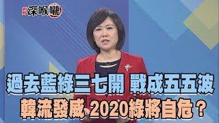 2019.03.16新聞深喉嚨 過去「藍綠三七開」戰成「五五波」韓流發威 2020綠將自危?