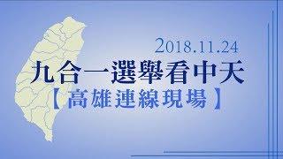 【高雄連線】九合一選舉看中天、韓國瑜總部現場直擊[全程影音]︱2018.11.24