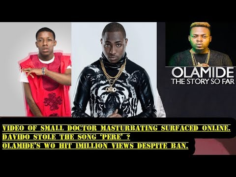 Davido Stole The Song 'Pere'?, Small Doctor Masturbating?, Olamide's 'Wo' Hits 1 Million Views