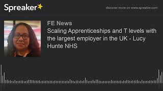 Scaling Apprenticeships And T Levels With The Largest Employer In The UK - Lucy Hunte NHS