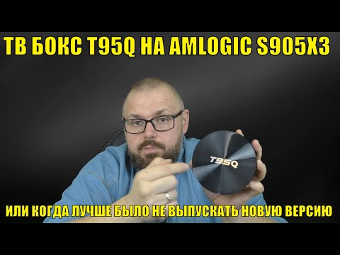 ТВ БОКС T95Q НА AMLOGIC S905X3 ИЛИ КОГДА ЛУЧШЕ БЫЛО НЕ ВЫПУСКАТЬ НОВУЮ ВЕРСИЮ