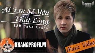 [ MV ] AI EM SẼ YÊU THẬT LÒNG | LÂM CHẤN KHANG