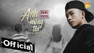 Anh Không Tin - Kha Ken | #AKT [MV 4K OFFICIAL]