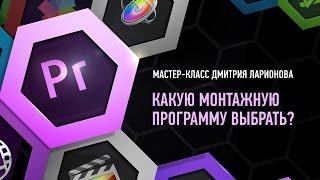 Какую монтажную программу выбрать? Дмитрий Ларионов