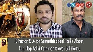 Director Samuthirakani Talks About Hip Hop Adhi Comments over Jallikattu