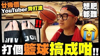 【想肥都難】9⃣ 打個籃球搞成咁😭廿幾個YouTuber齊打波 w/ 成村人