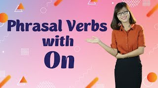 "Tiếng Anh Giao Tiếp – 5 Phrasal Verbs With ""On"""