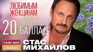 СТАС МИХАЙЛОВ - ЛЮБИМЫМ ЖЕНЩИНАМ / 20 ЛЮБОВНЫХ БАЛЛАД