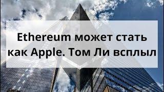 Ethereum может стать как Apple? Том Ли всплыл