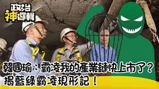 《政治神邏輯》韓國瑜:霸凌我的產業鏈快上市了...揭藍綠霸凌現形記!