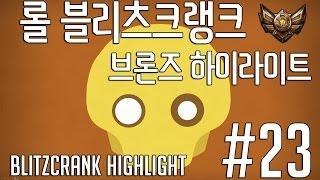 롤 블리츠크랭크 브론즈 하이라이트 #23 / LOL BlitzCrank HighLight #23 류공현