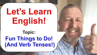 Let's Learn English! Topic: Fun Things To Do! (And Some Verb Tenses!)