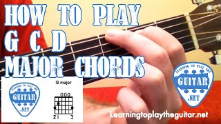 How To Play G C D Major Chords - Learning To Play The Guitar