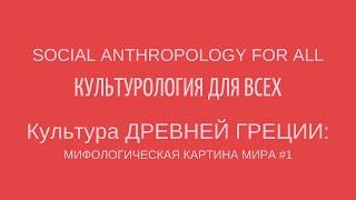 КУЛЬТУРА ДРЕВНЕЙ ГРЕЦИИ:МИФОЛОГИЧЕСКАЯ КАРТИНА МИРА #1. CULTURE OF ANCIENT GREECE: MYTHS #1