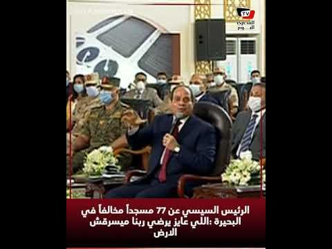 الرئيس السيسي عن ٧٧ مسجداً مخالفاً في البحيرة : «اللي عايز يرضي ربنا ميسرقش الأرض»