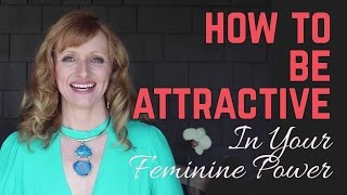 How To Be Attractive In Your Feminine Power |  Leaning Back In Relationships
