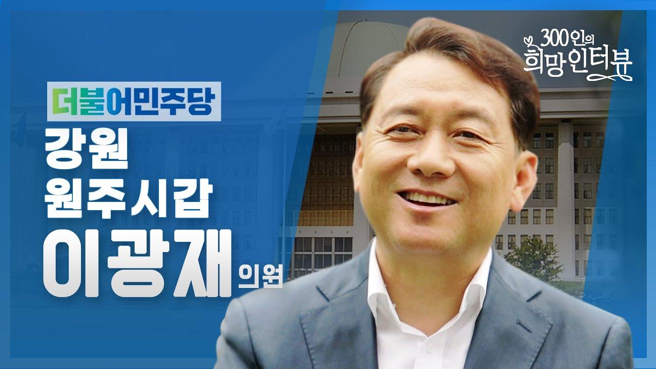 """제21대 국회 """"300인의 희망인터뷰"""" 이광재 의원(더불어민주당)"""