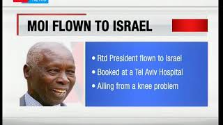 Retired president Daniel Arap Moi has flown out of the country to seek medical attention in Israel