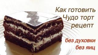 Чудо торт Без духовки Без яиц Рецепт обалденного шоколадного торта