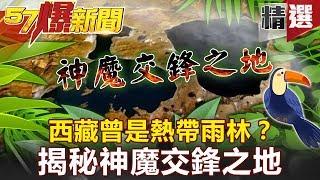 【#57爆新聞 精選】西藏曾是熱帶雨林?揭秘神魔交鋒之地 - 劉燦榮 黃世聰