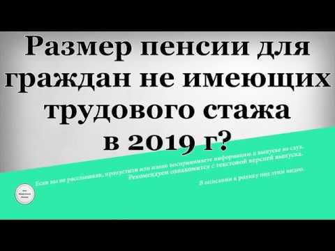 Размер пенсии для граждан не имеющих трудового стажа в 2019 году?