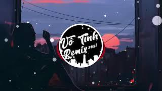 Vô Tình Remix |  Xesi  Bản Mix Mới Nhất 2018