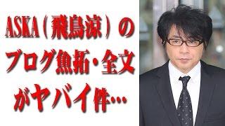 ASKA(飛鳥涼)のブログ魚拓・全文がヤバイ件…(覚醒剤使用事件その後)