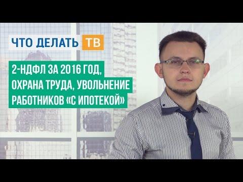 2-НДФЛ за 2016 год, охрана труда, увольнение работников «с ипотекой»
