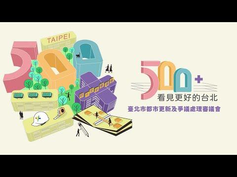 「500+ (plus) 看見更好的台北」【500場臺北市都更審議會】<BR>-財團法人臺北市都市更
