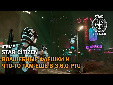Star Citizen: Волшебные Флешки и Что-То Там Ещё в 3.6.0 PTU   Стрим