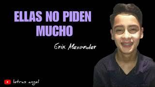 Ellas No Piden Mucho (LETRA) - ERIK ALEXANDER