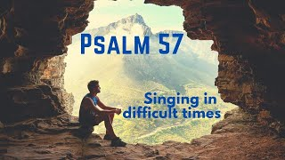 Singing in difficult times. Psalm 57