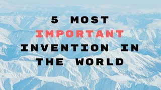 5 most  important invention and invented man