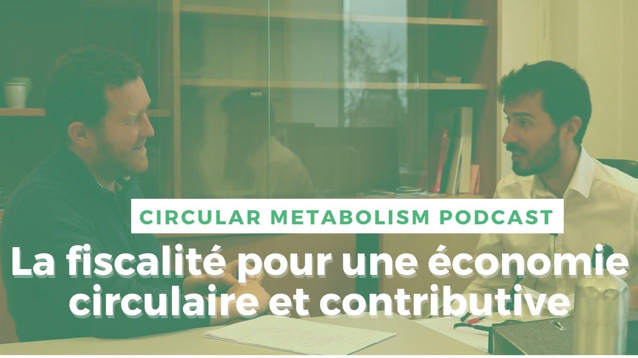 Podcast Circular Metabolism : La fiscalité pour une économie plus circulaire et contributive