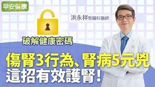 傷腎3行為、腎病5元兇,這招有效護腎︱洪永祥 腎臟科醫師【早安健康】