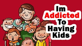 I'm Addicted To Having Kids