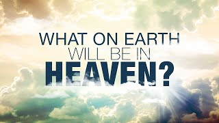 What On Earth Will Be In Heaven?