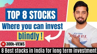 Top 8 stocks where you can invest blindly | Best stocks in India for long term investment