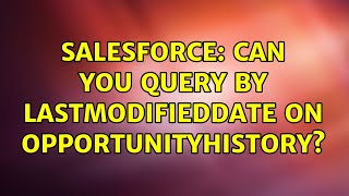 Salesforce: Can you query by LastModifiedDate on OpportunityHistory? (3 Solutions!!)