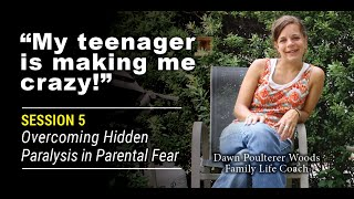 """My Teenager Makes Me Feel Crazy!"" Session #5 of 7: Overcoming hidden paralysis in parenta"