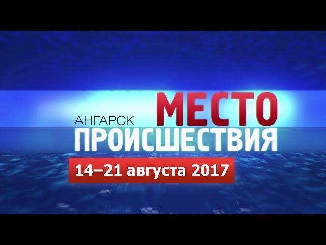 «Место происшествия – Ангарск» за 14–21 августа 2017