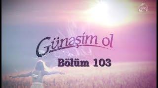 Günəşim ol (103-cü bölüm)