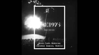 The 1975 - Head.Cars.Bending (George Daniel Remix)