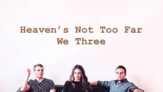 We Three ~ Heaven's Not Too Far (lyrics)