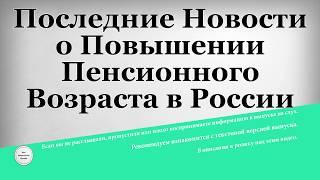 Последние Новости о Повышении Пенсионного Возраста в России