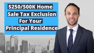 The $250/500K Home Sale Tax Exclusion for Your Principal Residence